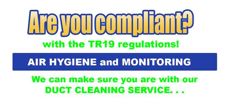 Are you compliant with the TR19 regulations? AIR HYGIENE and MONITORING We can make sure you are with our DUCT CLEANING SERVICE. . .